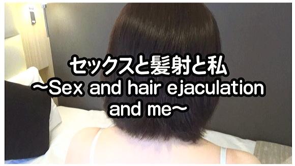 セックスと髪射と私